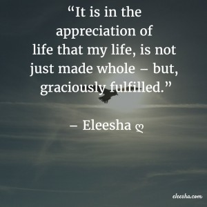 00108 It is in the appreciation of life PicQuote by Eleesha Inspiration Quote Affirmation Sayings
