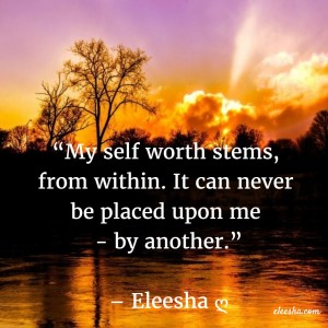 00111 My self-worth stems PicQuote by Eleesha Inspiration Quote Affirmation Sayings